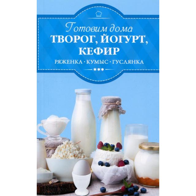 Готовим дома творог, йогурт, кефир, ряженку, кумыс, гуслянку