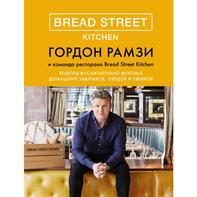 Bread Street Kitchen. Рецепты восхитительно вкусных домашних завтраков, обедов и ужинов