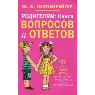 Родителям. Книга вопросов и ответов. Что делать, чтобы дети хотели учиться, умели дружить и росли самостоятельными